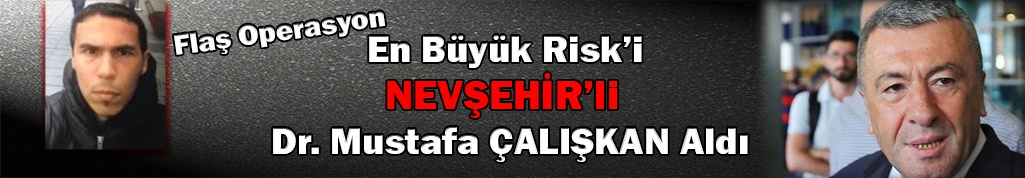 Flaş!!! Operasyonda en büyük risk Nevşehirli Çalışkan Aldı