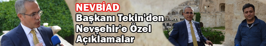 NEVBİAD Başkanı Tekin'den Nevşehir'e Özel Açıklamalar