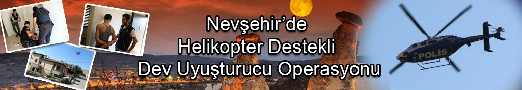 Nevşehir'de helikopter destekli dev uyuşturucu operasyonu